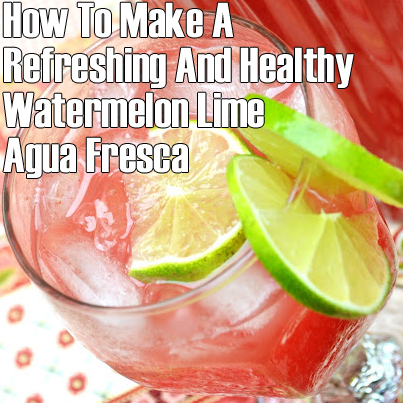 How To Make A Refreshing And Healthy Watermelon Lime Agua Fresca
